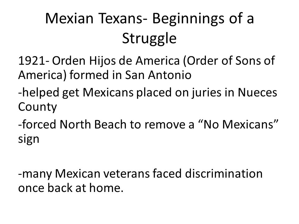 Mexian Texans- Beginnings of a Struggle 1921- Orden Hijos de America (Order of Sons of America) formed in San Antonio -helped get Mexicans placed on j