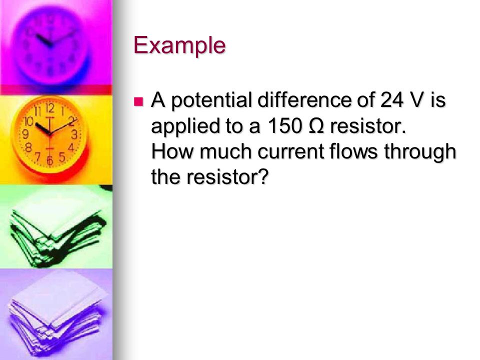 Example A potential difference of 24 V is applied to a 150 Ω resistor. How much current flows through the resistor? A potential difference of 24 V is