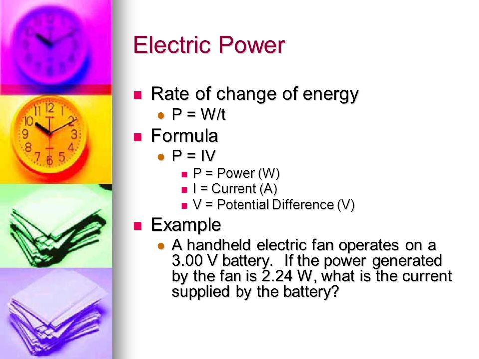 Electric Power Rate of change of energy Rate of change of energy P = W/t P = W/t Formula Formula P = IV P = IV P = Power (W) P = Power (W) I = Current