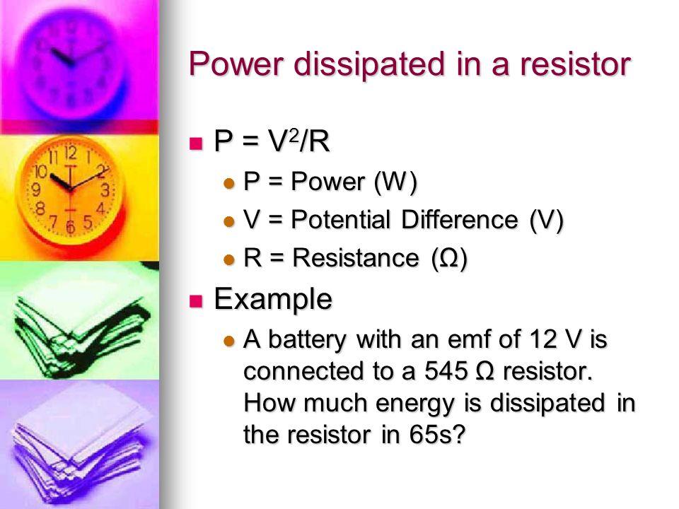 Power dissipated in a resistor P = V 2 /R P = V 2 /R P = Power (W) P = Power (W) V = Potential Difference (V) V = Potential Difference (V) R = Resista
