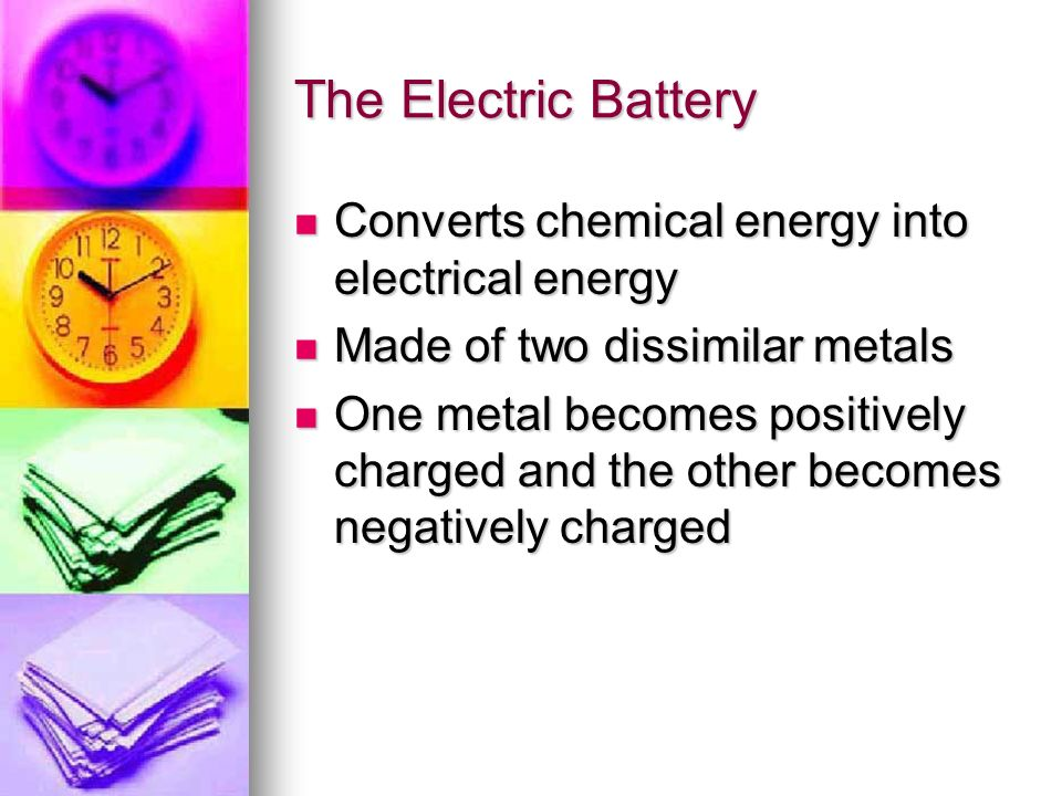 The Electric Battery Converts chemical energy into electrical energy Converts chemical energy into electrical energy Made of two dissimilar metals Mad