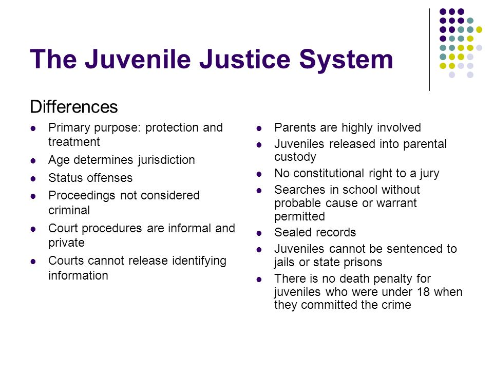 The Juvenile Justice System Differences Primary purpose: protection and treatment Age determines jurisdiction Status offenses Proceedings not consider