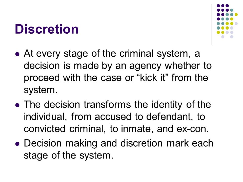 Discretion At every stage of the criminal system, a decision is made by an agency whether to proceed with the case or kick it from the system. The dec