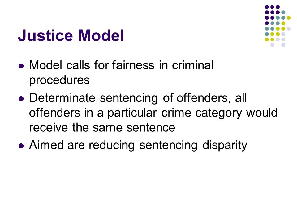 Justice Model Model calls for fairness in criminal procedures Determinate sentencing of offenders, all offenders in a particular crime category would