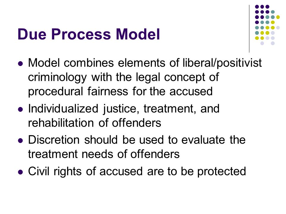 Due Process Model Model combines elements of liberal/positivist criminology with the legal concept of procedural fairness for the accused Individualiz