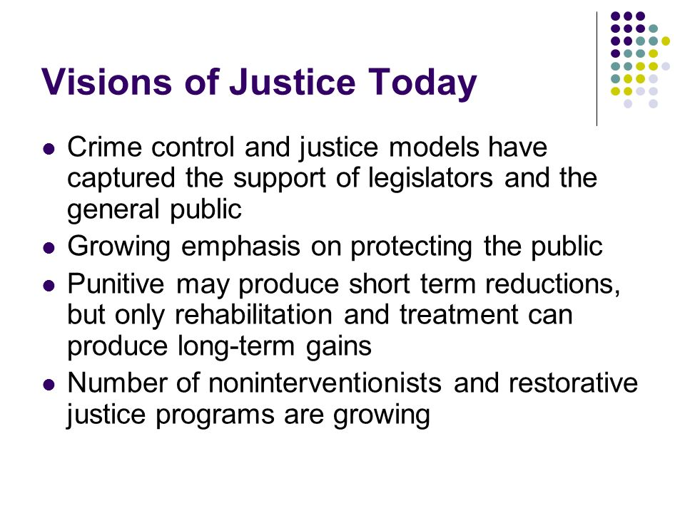 Visions of Justice Today Crime control and justice models have captured the support of legislators and the general public Growing emphasis on protecti