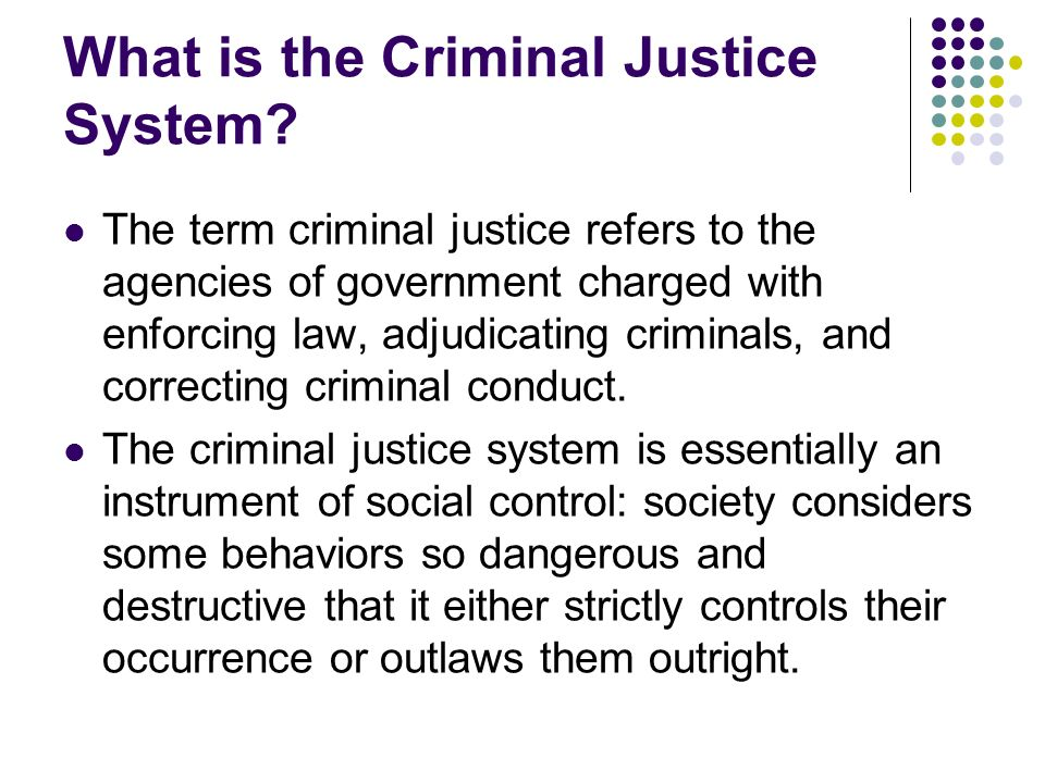What is the Criminal Justice System? The term criminal justice refers to the agencies of government charged with enforcing law, adjudicating criminals