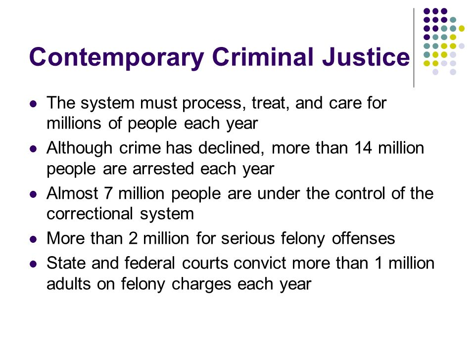 Contemporary Criminal Justice The system must process, treat, and care for millions of people each year Although crime has declined, more than 14 mill