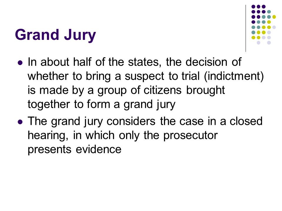 Grand Jury In about half of the states, the decision of whether to bring a suspect to trial (indictment) is made by a group of citizens brought togeth