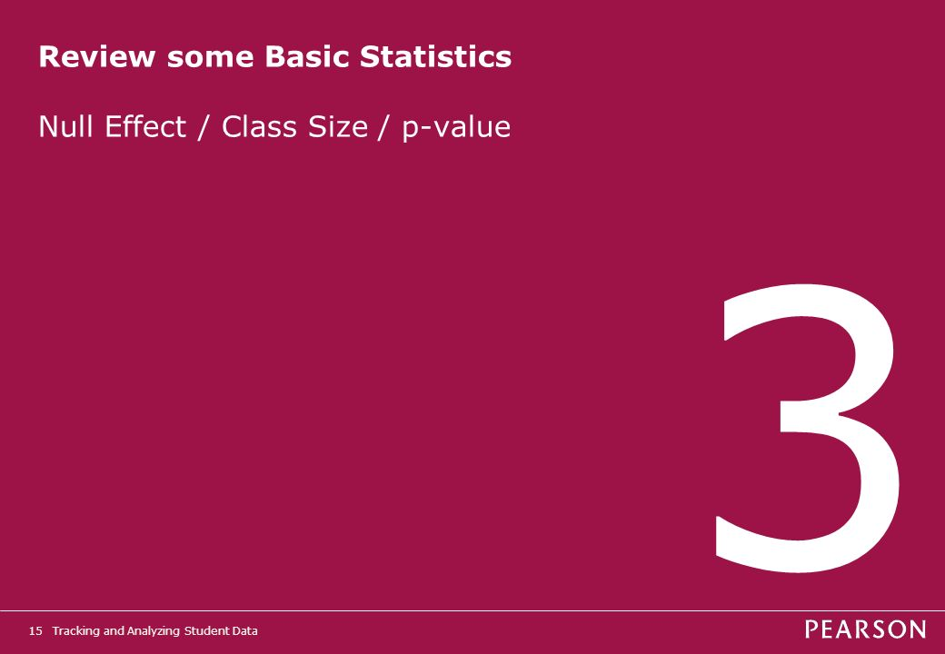 Tracking and Analyzing Student Data15 Review some Basic Statistics Null Effect / Class Size / p-value 3