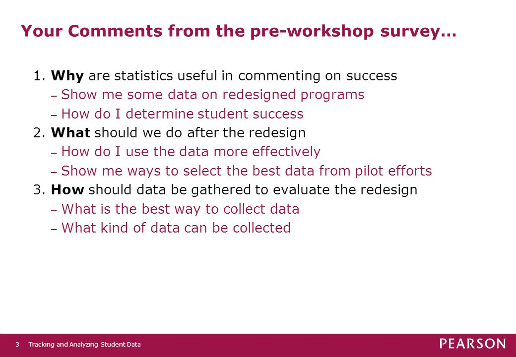 Tracking and Analyzing Student Data3 Your Comments from the pre-workshop survey… 1. Why are statistics useful in commenting on success – Show me some