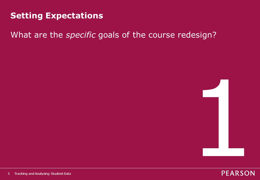 Tracking and Analyzing Student Data5 Setting Expectations What are the specific goals of the course redesign.