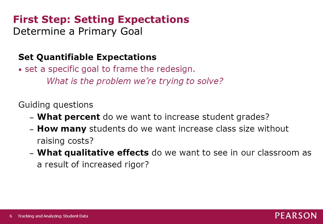 Tracking and Analyzing Student Data6 First Step: Setting Expectations Determine a Primary Goal Set Quantifiable Expectations set a specific goal to frame the redesign.