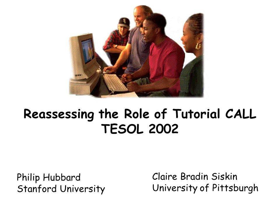 Reassessing the Role of Tutorial CALL TESOL 2002 Philip Hubbard Stanford University Claire Bradin Siskin University of Pittsburgh