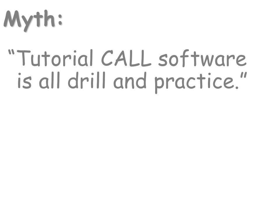 Tutorial CALL software is all drill and practice. Myth:
