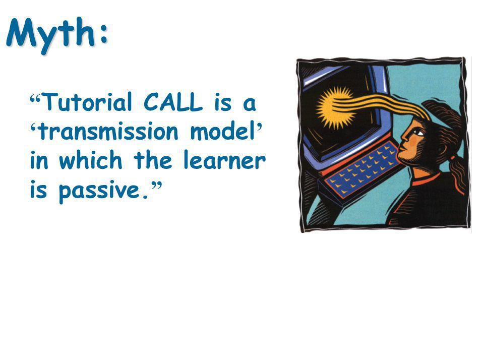 Tutorial CALL is a transmission model in which the learner is passive. Myth: