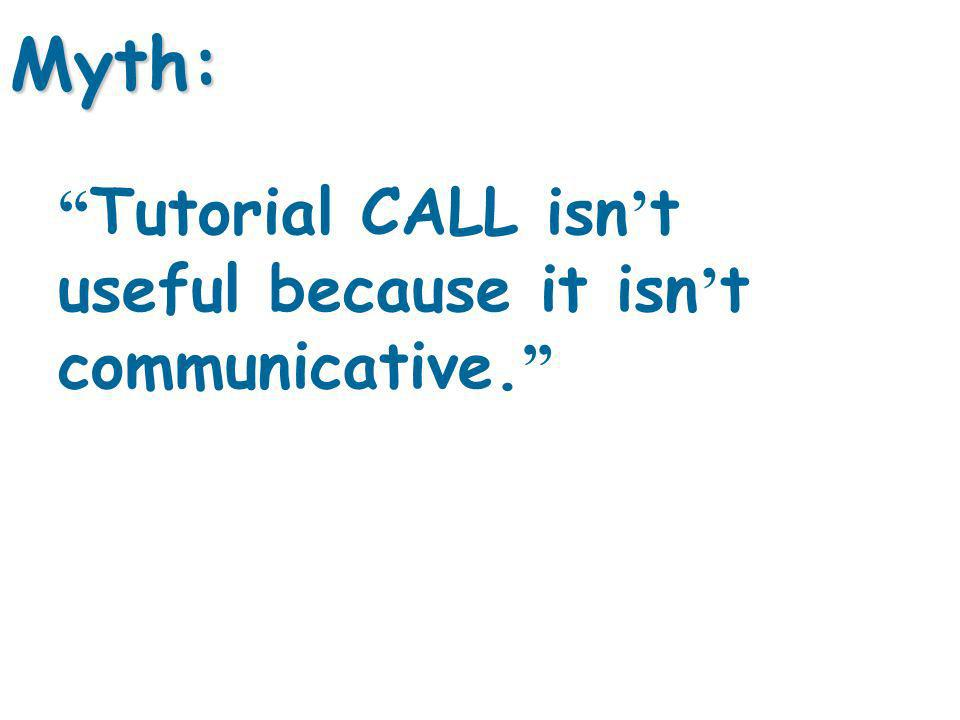Tutorial CALL isn t useful because it isn t communicative. Myth: