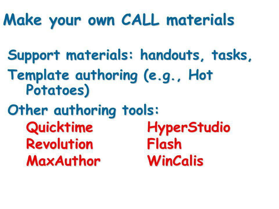 Make your own CALL materials Support materials: handouts, tasks, Template authoring (e.g., Hot Potatoes) Other authoring tools: QuicktimeHyperStudio RevolutionFlash MaxAuthorWinCalis