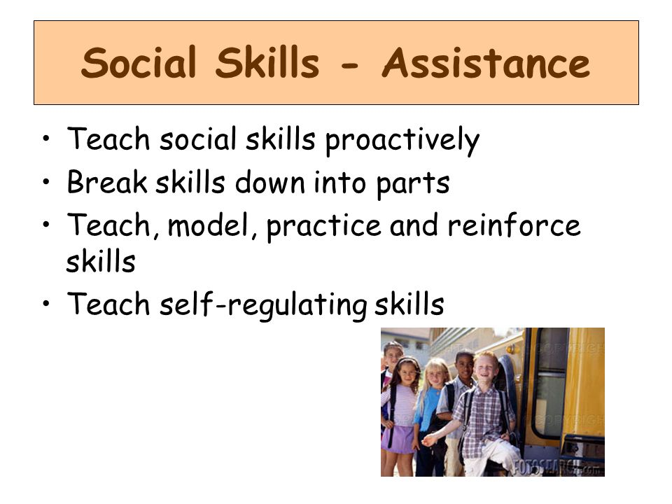 Social Skills - Assistance Teach social skills proactively Break skills down into parts Teach, model, practice and reinforce skills Teach self-regulating skills