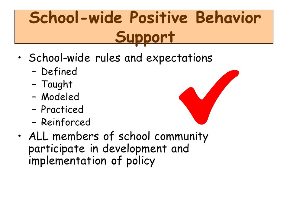 School-wide Positive Behavior Support School-wide rules and expectations –Defined –Taught –Modeled –Practiced –Reinforced ALL members of school community participate in development and implementation of policy