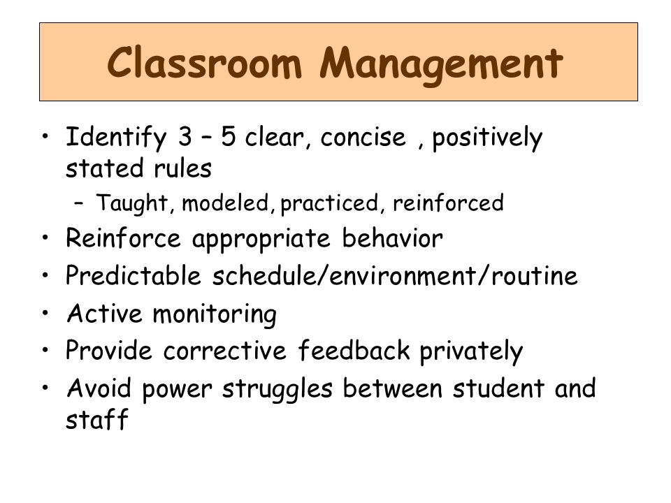 Classroom Management Identify 3 – 5 clear, concise, positively stated rules –Taught, modeled, practiced, reinforced Reinforce appropriate behavior Predictable schedule/environment/routine Active monitoring Provide corrective feedback privately Avoid power struggles between student and staff