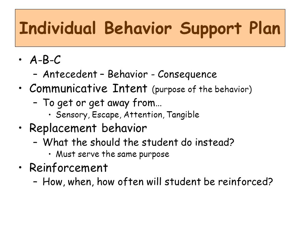 A-B-C –Antecedent – Behavior - Consequence Communicative Intent (purpose of the behavior) –To get or get away from… Sensory, Escape, Attention, Tangible Replacement behavior –What the should the student do instead.