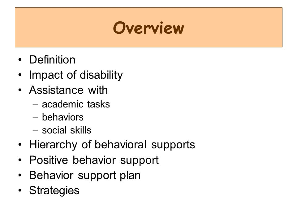 Overview Definition Impact of disability Assistance with –academic tasks –behaviors –social skills Hierarchy of behavioral supports Positive behavior support Behavior support plan Strategies