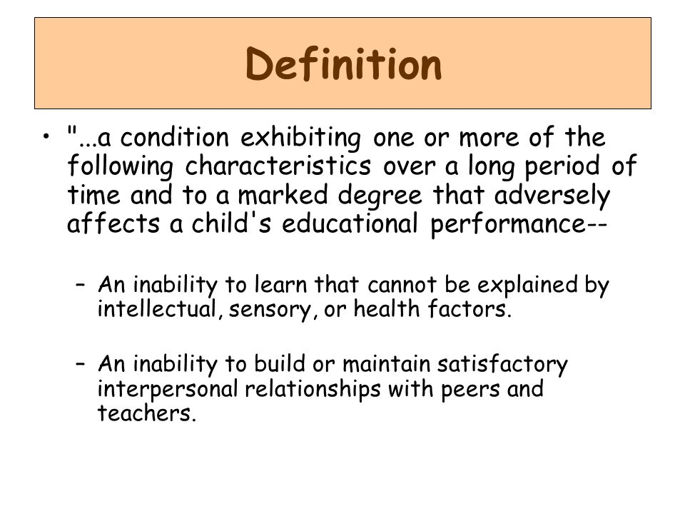 Definition ...a condition exhibiting one or more of the following characteristics over a long period of time and to a marked degree that adversely affects a child s educational performance-- –An inability to learn that cannot be explained by intellectual, sensory, or health factors.