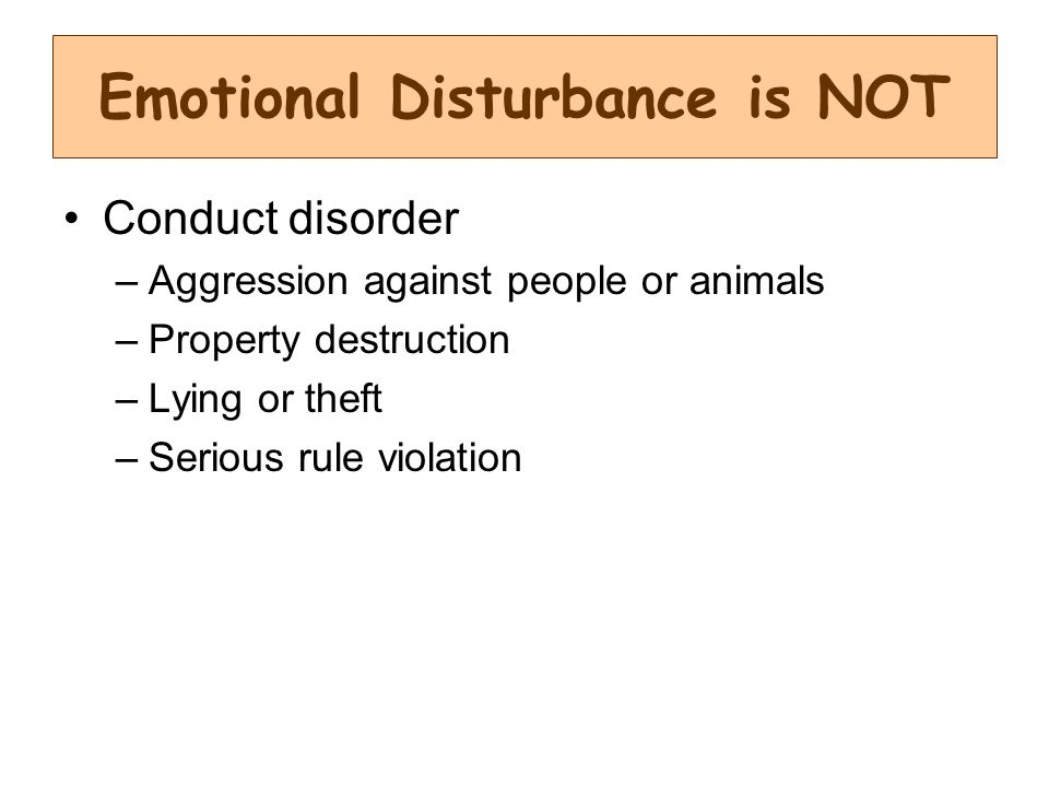 Conduct disorder –Aggression against people or animals –Property destruction –Lying or theft –Serious rule violation Emotional Disturbance is NOT