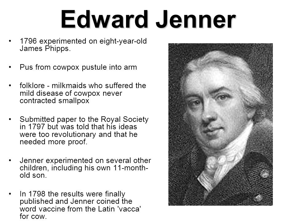 Edward Jenner 1796 experimented on eight-year-old James Phipps. Pus from cowpox pustule into arm folklore - milkmaids who suffered the mild disease of