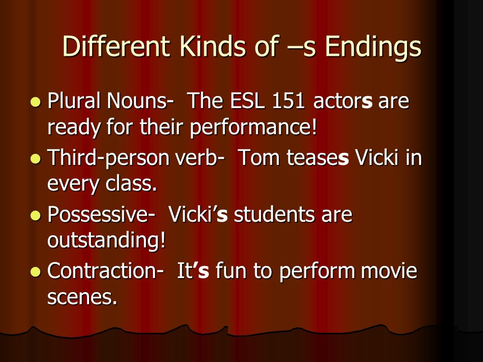 Different Kinds of –s Endings Plural Nouns- The ESL 151 actorare ready for their performance! Plural Nouns- The ESL 151 actors are ready for their per