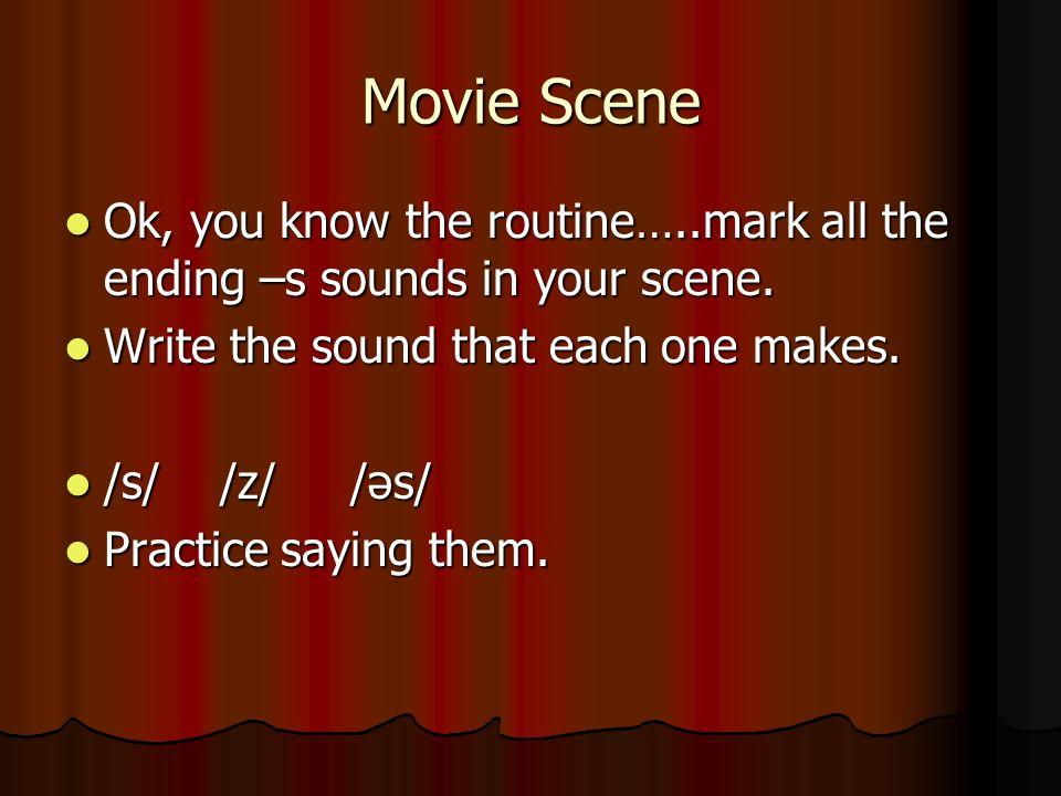 Movie Scene Ok, you know the routine…..mark all the ending –s sounds in your scene. Ok, you know the routine…..mark all the ending –s sounds in your s