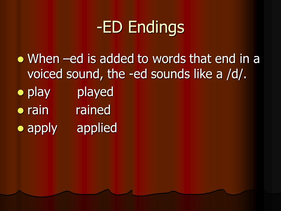 -ED Endings When –ed is added to words that end in a voiced sound, the -ed sounds like a /d/. When –ed is added to words that end in a voiced sound, t