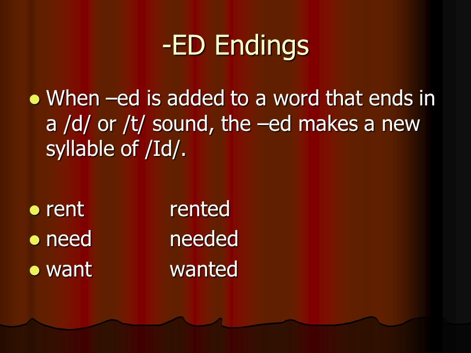 -ED Endings When –ed is added to a word that ends in a /d/ or /t/ sound, the –ed makes a new syllable of /Id/. When –ed is added to a word that ends i