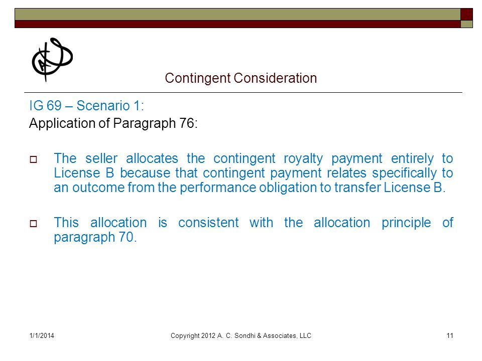 1/1/2014Copyright 2012 A. C. Sondhi & Associates, LLC11 Contingent Consideration IG 69 – Scenario 1: Application of Paragraph 76: The seller allocates