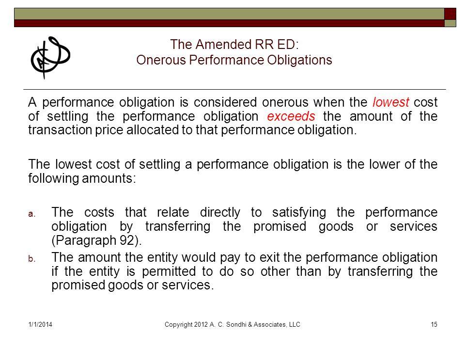 1/1/2014Copyright 2012 A. C. Sondhi & Associates, LLC15 The Amended RR ED: Onerous Performance Obligations A performance obligation is considered oner