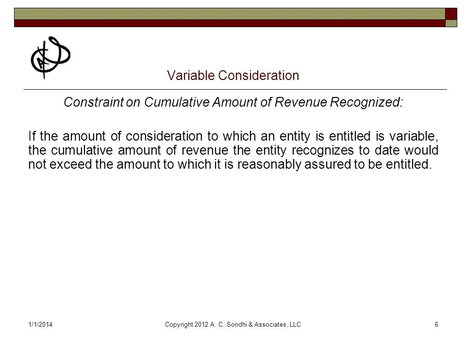 1/1/2014Copyright 2012 A. C. Sondhi & Associates, LLC6 Variable Consideration Constraint on Cumulative Amount of Revenue Recognized: If the amount of