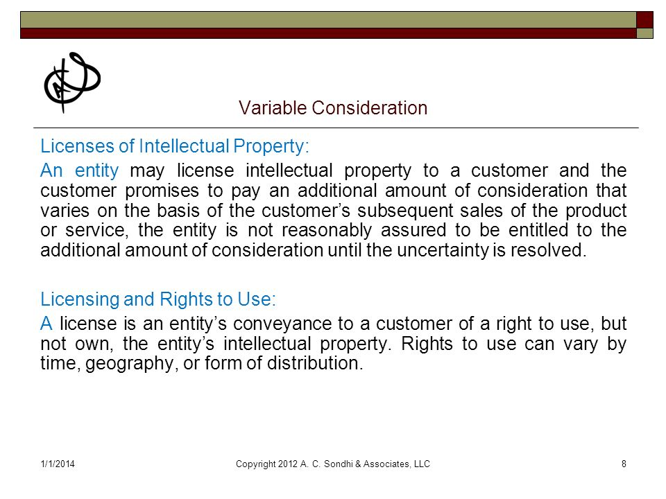 1/1/2014Copyright 2012 A. C. Sondhi & Associates, LLC8 Variable Consideration Licenses of Intellectual Property: An entity may license intellectual pr
