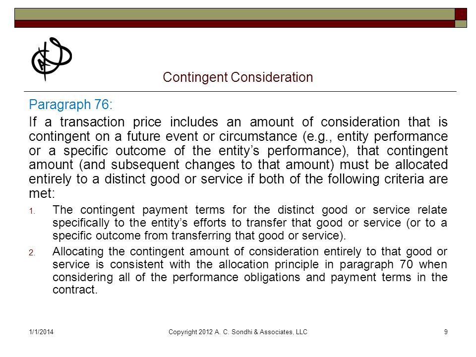 1/1/2014Copyright 2012 A. C. Sondhi & Associates, LLC9 Contingent Consideration Paragraph 76: If a transaction price includes an amount of considerati