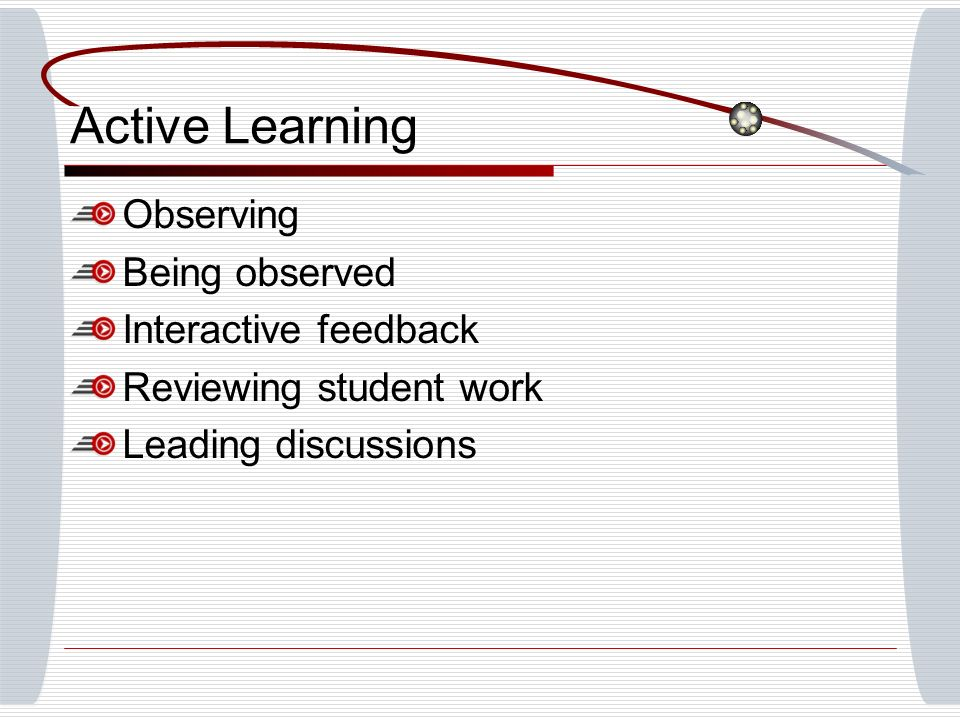 Active Learning Observing Being observed Interactive feedback Reviewing student work Leading discussions