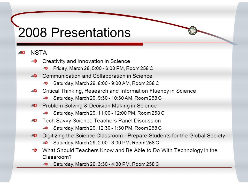 2008 Presentations NSTA Creativity and Innovation in Science Friday, March 28, 5:00 - 6:00 PM, Room 258 C Communication and Collaboration in Science Saturday, March 29, 8:00 - 9:00 AM, Room 258 C Critical Thinking, Research and Information Fluency in Science Saturday, March 29, 9:30 - 10:30 AM, Room 258 C Problem Solving & Decision Making in Science Saturday, March 29, 11:00 - 12:00 PM, Room 258 C Tech Savvy Science Teachers Panel Discussion Saturday, March 29, 12:30 - 1:30 PM, Room 258 C Digitizing the Science Classroom - Prepare Students for the Global Society Saturday, March 29, 2:00 - 3:00 PM, Room 258 C What Should Teachers Know and Be Able to Do With Technology in the Classroom.