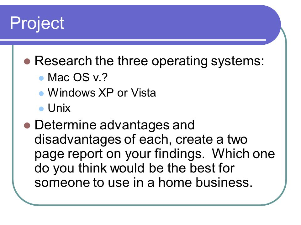Project Research the three operating systems: Mac OS v.? Windows XP or Vista Unix Determine advantages and disadvantages of each, create a two page re