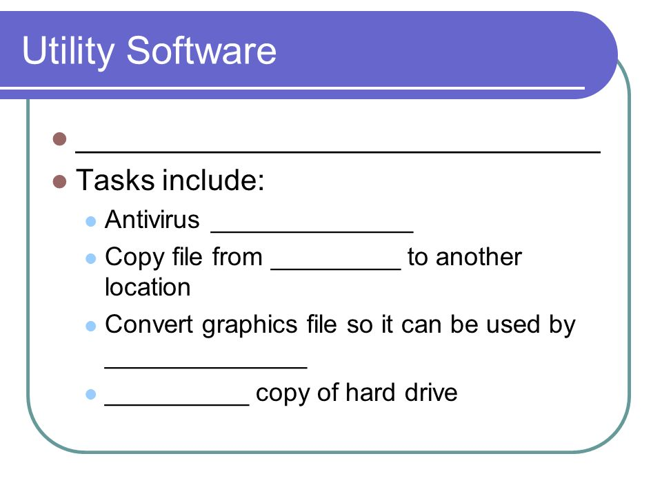 Utility Software ________________________________ Tasks include: Antivirus ______________ Copy file from _________ to another location Convert graphics file so it can be used by ______________ __________ copy of hard drive