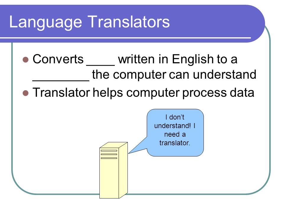 Language Translators Converts ____ written in English to a ________ the computer can understand Translator helps computer process data I dont understand.