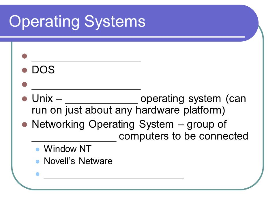 Operating Systems __________________ DOS __________________ Unix – ____________ operating system (can run on just about any hardware platform) Networking Operating System – group of ______________ computers to be connected Window NT Novells Netware ___________________________