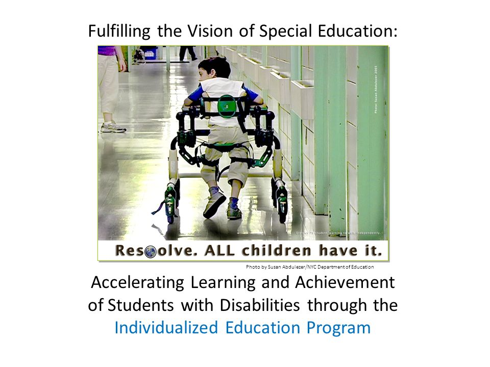 Fulfilling the Vision of Special Education: Accelerating Learning and Achievement of Students with Disabilities through the Individualized Education Program Photo by Susan Abdulezer/NYC Department of Education