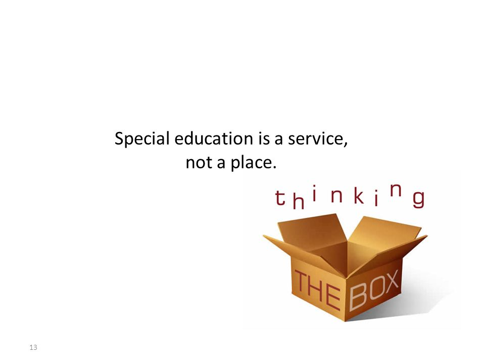 13 Special education is a service, not a place.