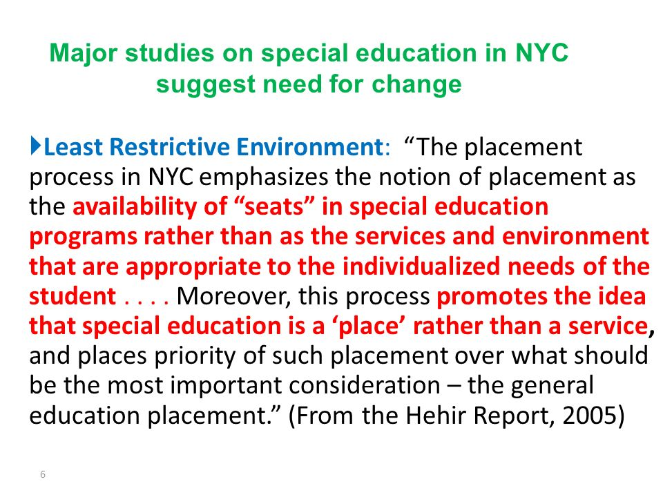Least Restrictive Environment: The placement process in NYC emphasizes the notion of placement as the availability of seats in special education programs rather than as the services and environment that are appropriate to the individualized needs of the student....