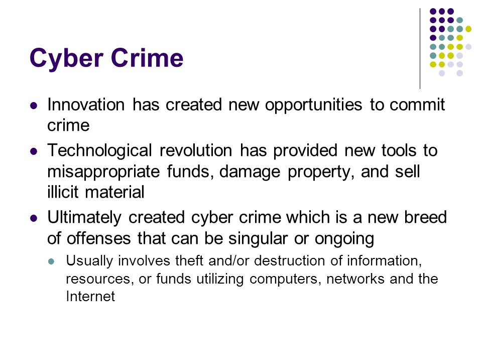 Cyber Crime Innovation has created new opportunities to commit crime Technological revolution has provided new tools to misappropriate funds, damage p