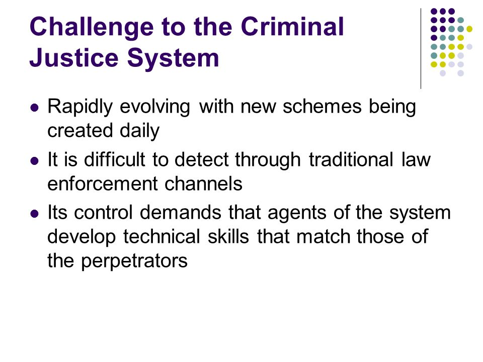 Challenge to the Criminal Justice System Rapidly evolving with new schemes being created daily It is difficult to detect through traditional law enfor